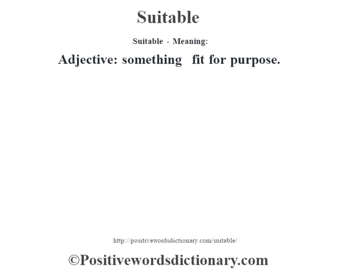 Suitable - Meaning: Adjective: something fit for purpose.