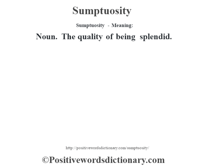Sumptuosity - Meaning: Noun. The quality of being splendid.