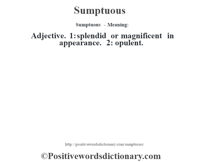 Sumptuous - Meaning: Adjective. 1: splendid or magnificent in appearance. 2: opulent.