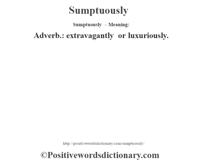 Sumptuously - Meaning: Adverb.: extravagantly or luxuriously.