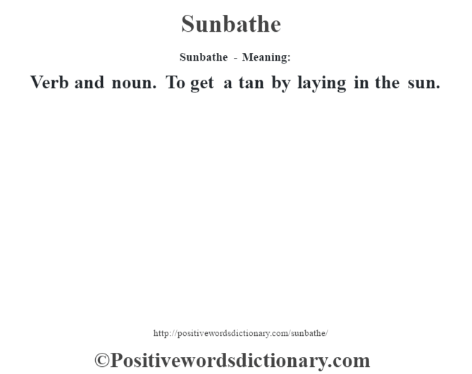 Sunbathe - Meaning: Verb and noun. To get a tan by laying in the sun.