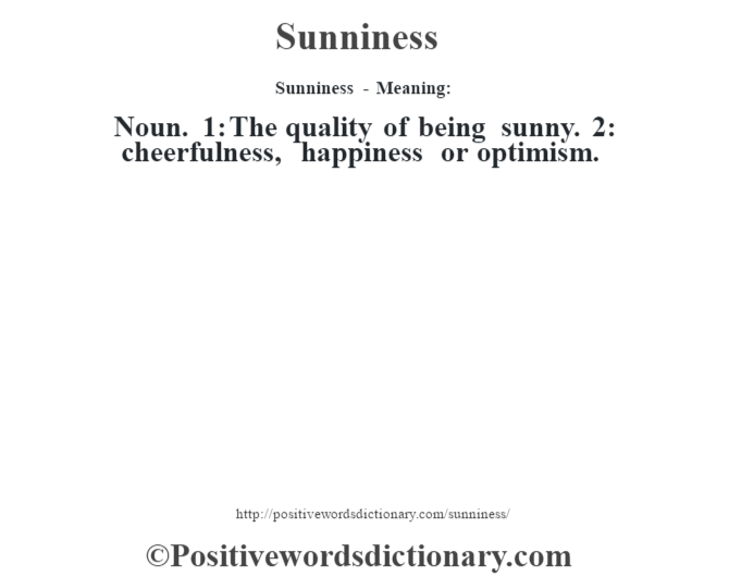 Sunniness - Meaning: Noun. 1: The quality of being sunny. 2: cheerfulness, happiness or optimism.