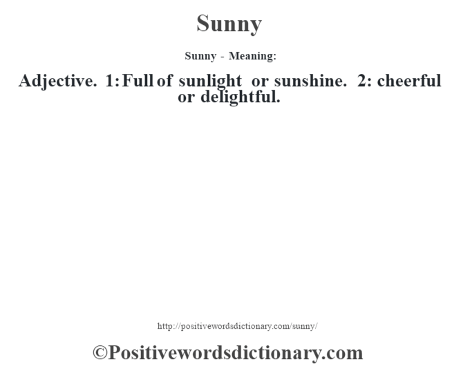 Sunny - Meaning: Adjective. 1: Full of sunlight or sunshine. 2: cheerful or delightful.