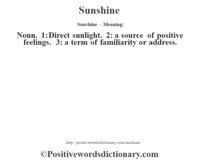 Sunshine - Meaning: Noun. 1: Direct sunlight. 2: a source of positive feelings. 3: a term of familiarity or address.