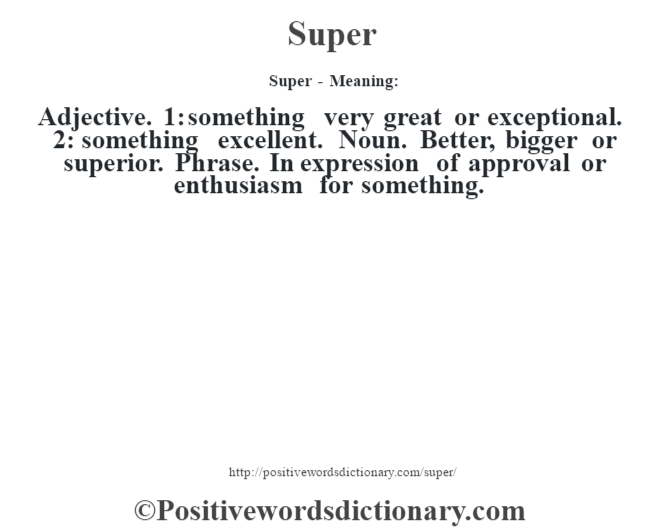 Super - Meaning: Adjective. 1: something very great or exceptional. 2: something excellent. Noun. Better, bigger or superior. Phrase. In expression of approval or enthusiasm for something.
