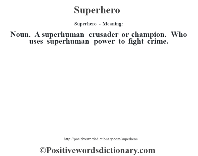 Superhero - Meaning: Noun. A superhuman crusader or champion. Who uses superhuman power to fight crime.