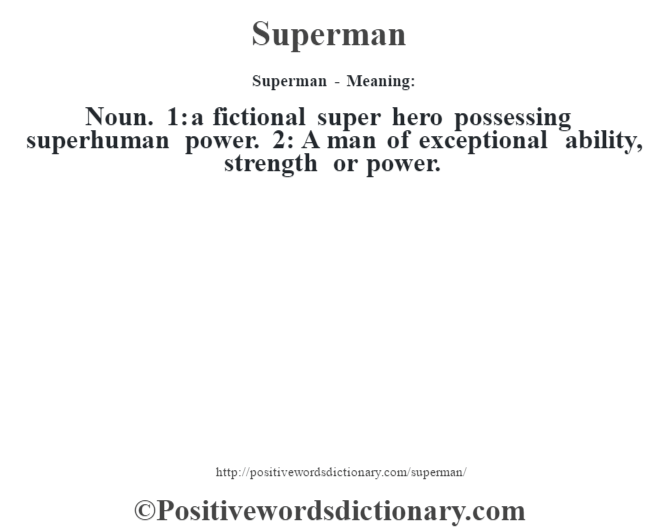 Superman - Meaning: Noun. 1: a fictional super hero possessing superhuman power. 2: A man of exceptional ability, strength or power.