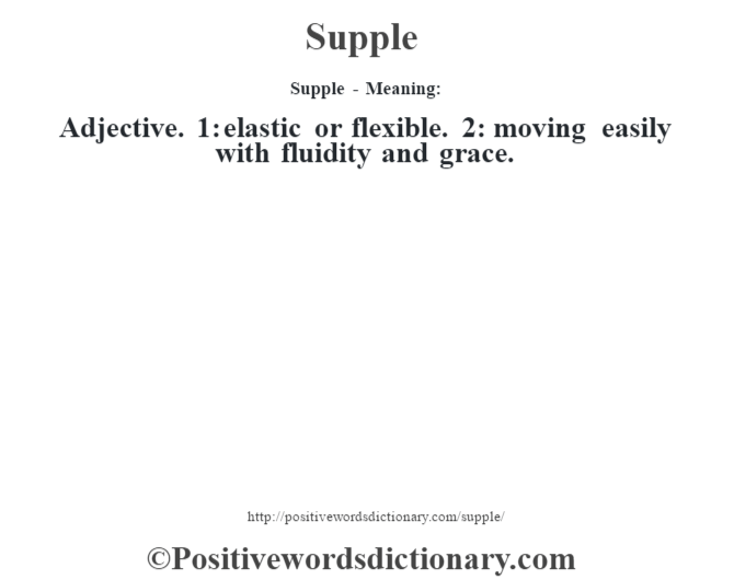 Supple - Meaning: Adjective. 1: elastic or flexible. 2: moving easily with fluidity and grace.