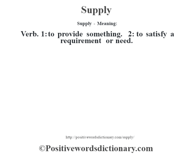 Supply - Meaning: Verb. 1: to provide something. 2: to satisfy a requirement or need.