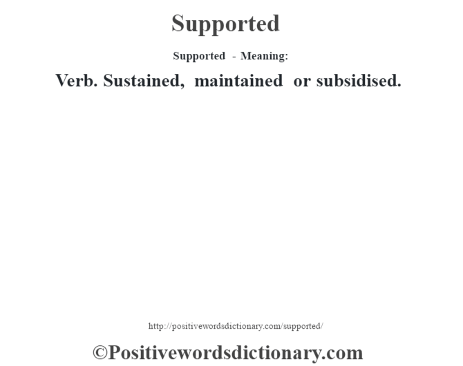 Supported - Meaning: Verb. Sustained, maintained or subsidised.