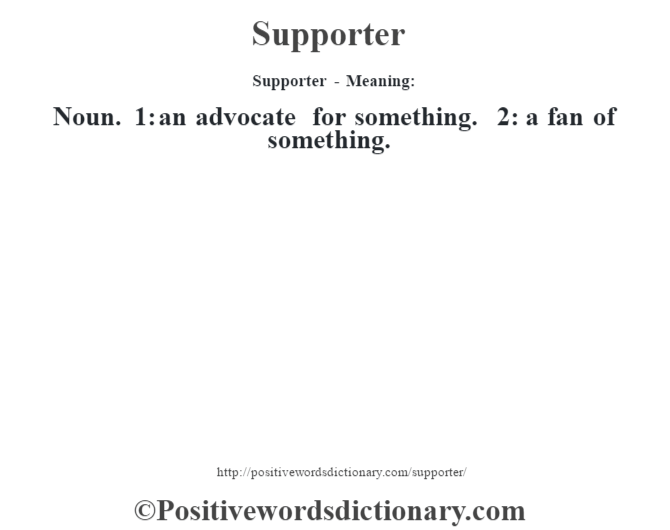 Supporter - Meaning: Noun. 1: an advocate for something. 2: a fan of something.