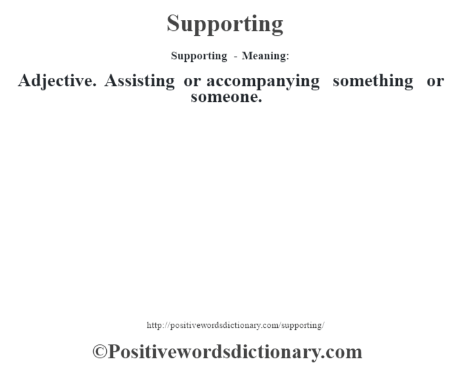 Supporting - Meaning: Adjective. Assisting or accompanying something or someone.