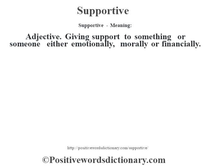 Supportive - Meaning: Adjective. Giving support to something or someone either emotionally, morally or financially.