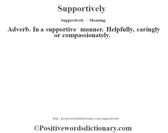 Supportively - Meaning: Adverb. In a supportive manner. Helpfully, caringly or compassionately.