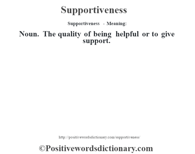 Supportiveness - Meaning: Noun. The quality of being helpful or to give support.