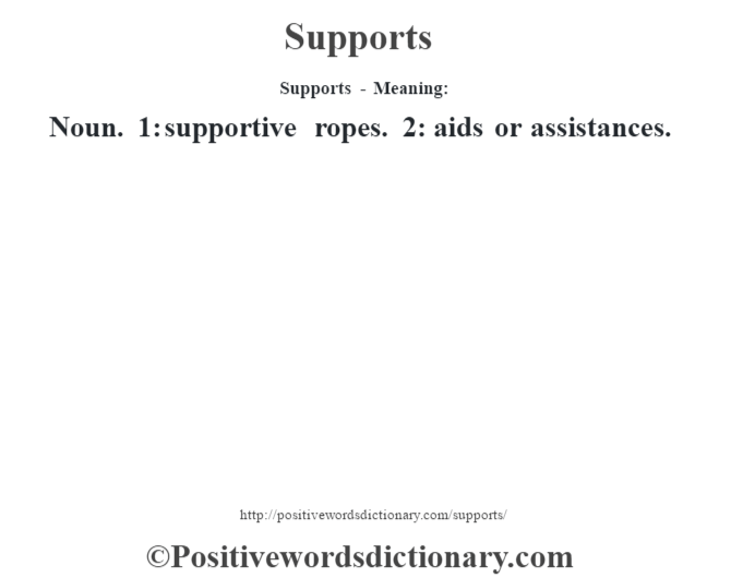 Supports - Meaning: Noun. 1: supportive ropes. 2: aids or assistances.