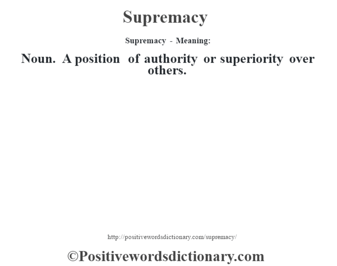 Supremacy - Meaning: Noun. A position of authority or superiority over others.