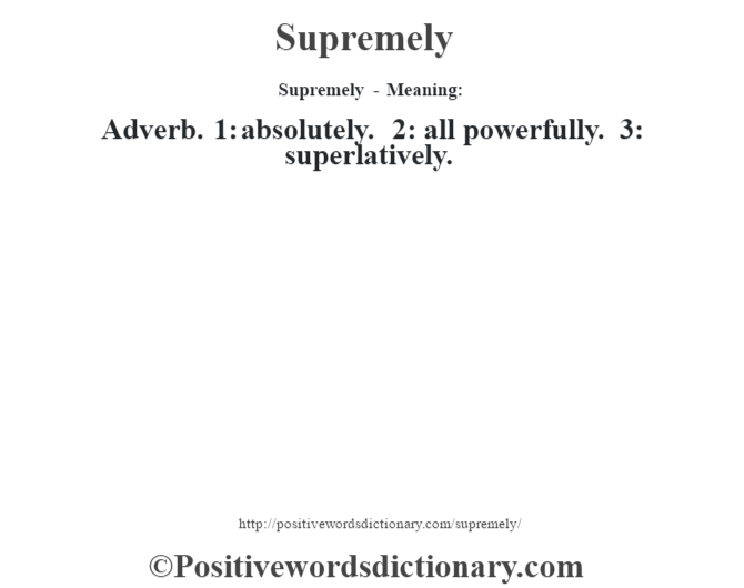 Supremely - Meaning: Adverb. 1: absolutely. 2: all powerfully. 3: superlatively.