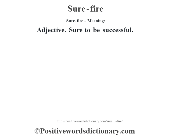 Sure-fire - Meaning: Adjective. Sure to be successful.
