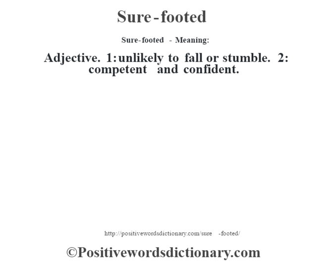 Sure-footed - Meaning: Adjective. 1: unlikely to fall or stumble. 2: competent and confident.