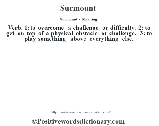 Surmount - Meaning: Verb. 1: to overcome a challenge or difficulty. 2: to get on top of a physical obstacle or challenge. 3: to play something above everything else.