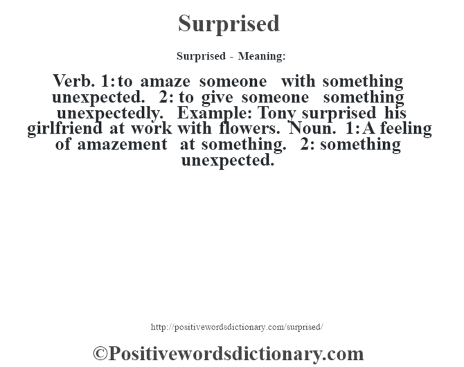 Surprised - Meaning: Verb. 1: to amaze someone with something unexpected. 2: to give someone something unexpectedly. Example: Tony surprised his girlfriend at work with flowers. Noun. 1: A feeling of amazement at something. 2: something unexpected.
