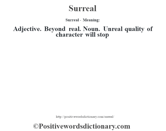 Surreal - Meaning: Adjective. Beyond real. Noun. Unreal quality of character will stop