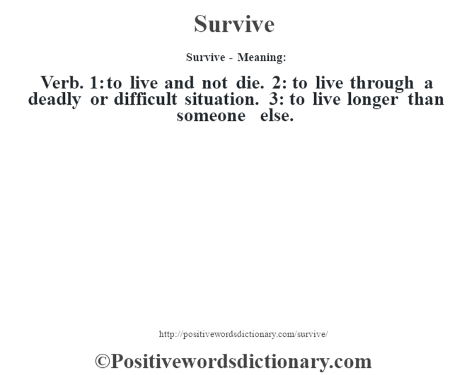 Survive - Meaning: Verb. 1: to live and not die. 2: to live through a deadly or difficult situation. 3: to live longer than someone else.