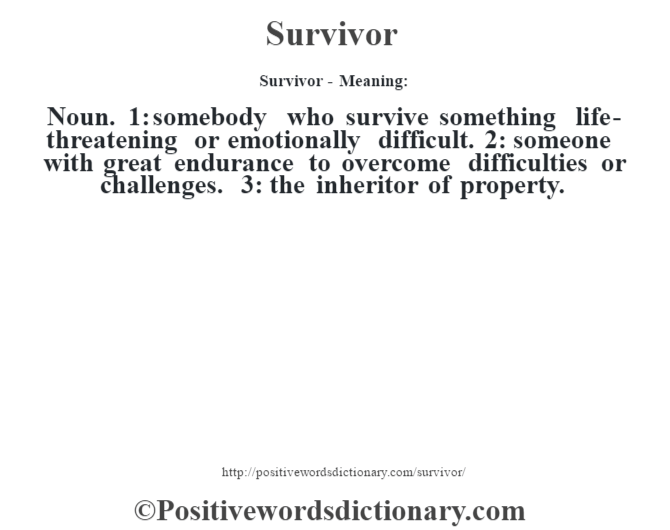 Survivor - Meaning: Noun. 1: somebody who survive something life-threatening or emotionally difficult. 2: someone with great endurance to overcome difficulties or challenges. 3: the inheritor of property.