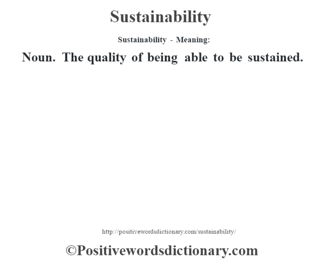 Sustainability - Meaning: Noun. The quality of being able to be sustained.
