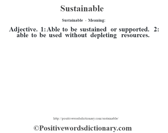 Sustainable - Meaning: Adjective. 1: Able to be sustained or supported. 2: able to be used without depleting resources.