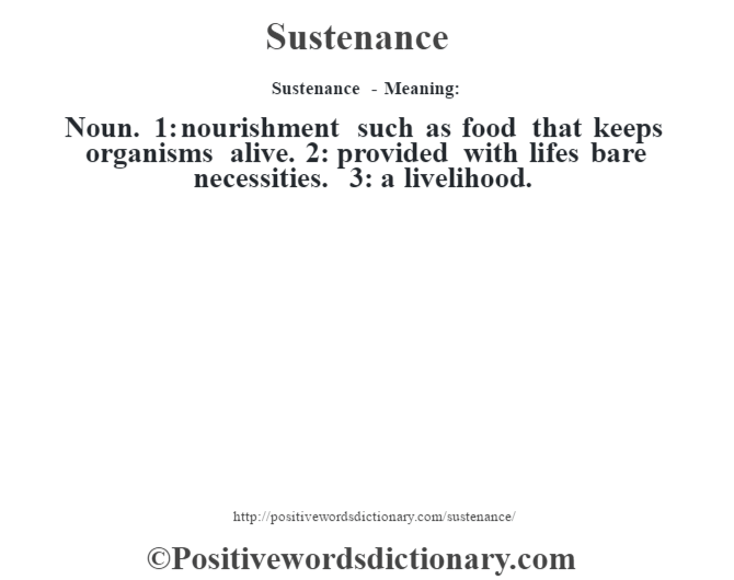 Sustenance - Meaning: Noun. 1: nourishment such as food that keeps organisms alive. 2: provided with lifes bare necessities. 3: a livelihood.
