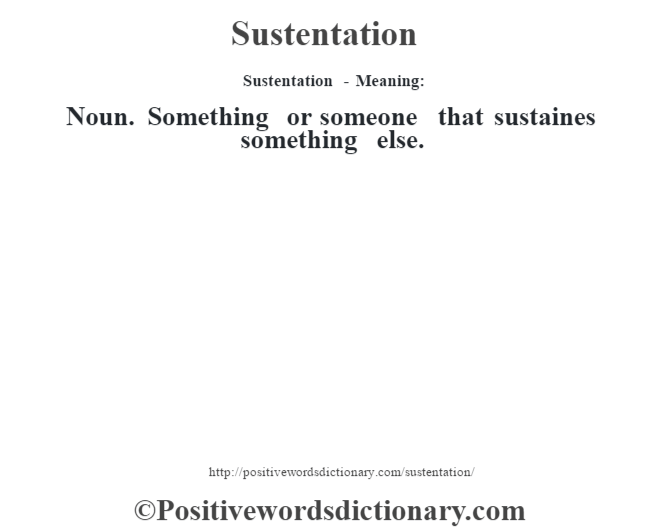 Sustentation - Meaning: Noun. Something or someone that sustaines something else.