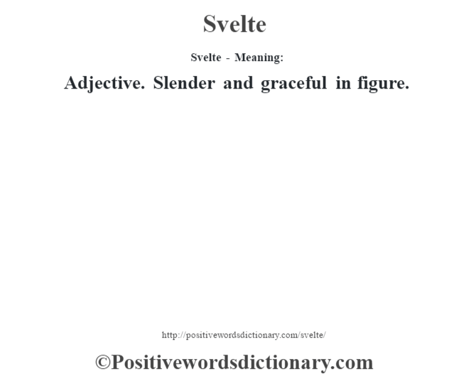 Svelte - Meaning: Adjective. Slender and graceful in figure.