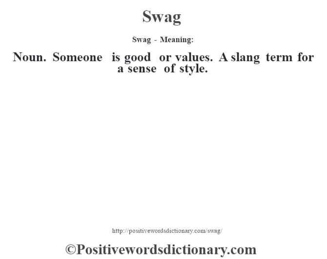 Swag - Meaning: Noun. Someone is good or values. A slang term for a sense of style.