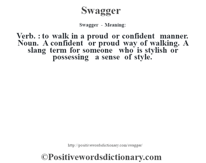 Swagger - Meaning: Verb. : to walk in a proud or confident manner. Noun. A confident or proud way of walking. A slang term for someone who is stylish or possessing a sense of style.