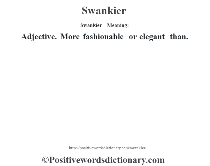 Swankier - Meaning: Adjective. More fashionable or elegant than.