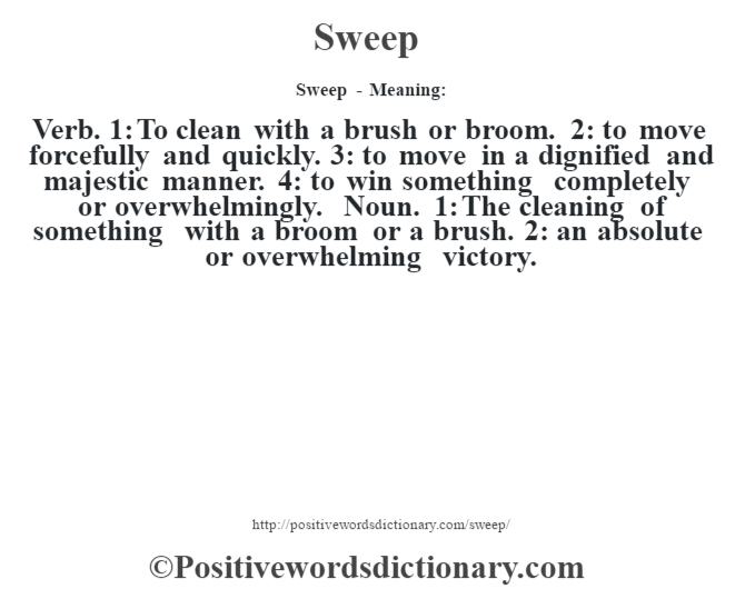 Sweep - Meaning: Verb. 1: To clean with a brush or broom. 2: to move forcefully and quickly. 3: to move in a dignified and majestic manner. 4: to win something completely or overwhelmingly. Noun. 1: The cleaning of something with a broom or a brush. 2: an absolute or overwhelming victory.