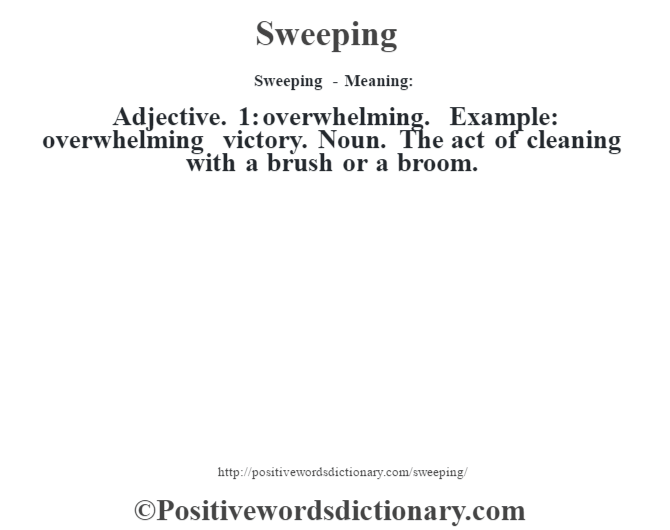 Sweeping - Meaning: Adjective. 1: overwhelming. Example: overwhelming victory. Noun. The act of cleaning with a brush or a broom.