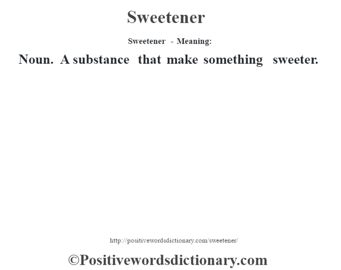 Sweetener - Meaning: Noun. A substance that make something sweeter.