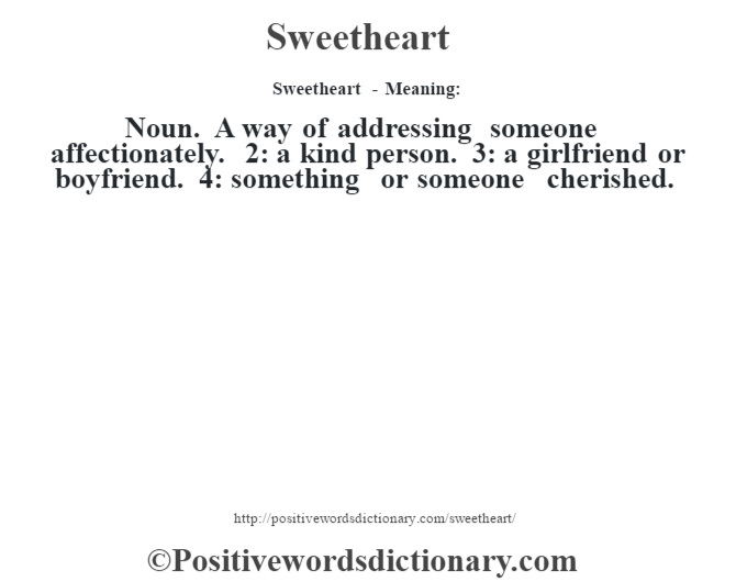 Sweetheart - Meaning: Noun. A way of addressing someone affectionately. 2: a kind person. 3: a girlfriend or boyfriend. 4: something or someone cherished.