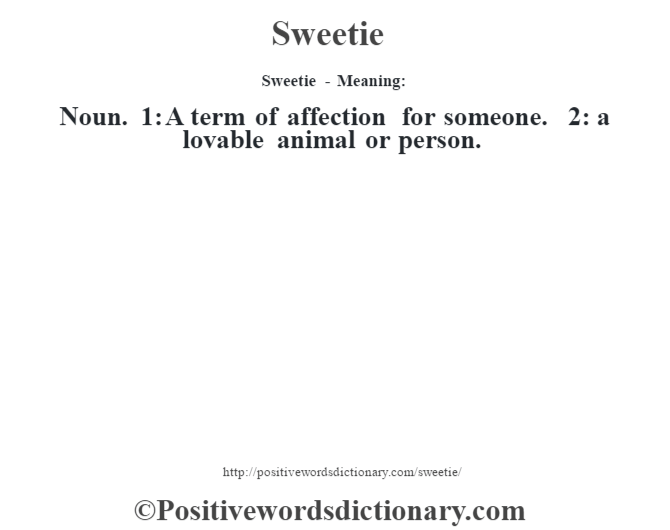 Sweetie - Meaning: Noun. 1: A term of affection for someone. 2: a lovable animal or person.