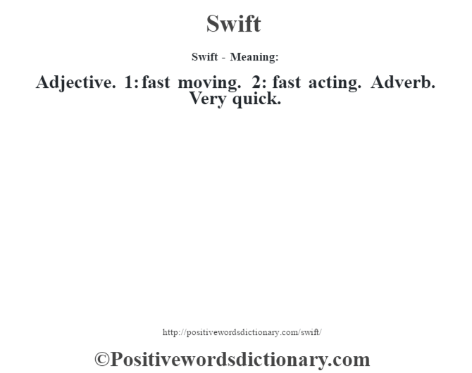 Swift - Meaning: Adjective. 1: fast moving. 2: fast acting. Adverb. Very quick.