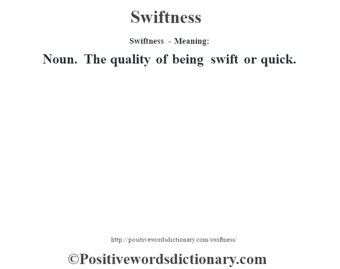 Swiftness - Meaning: Noun. The quality of being swift or quick.