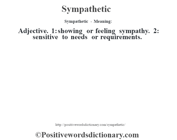 Sympathetic - Meaning: Adjective. 1: showing or feeling sympathy. 2: sensitive to needs or requirements.