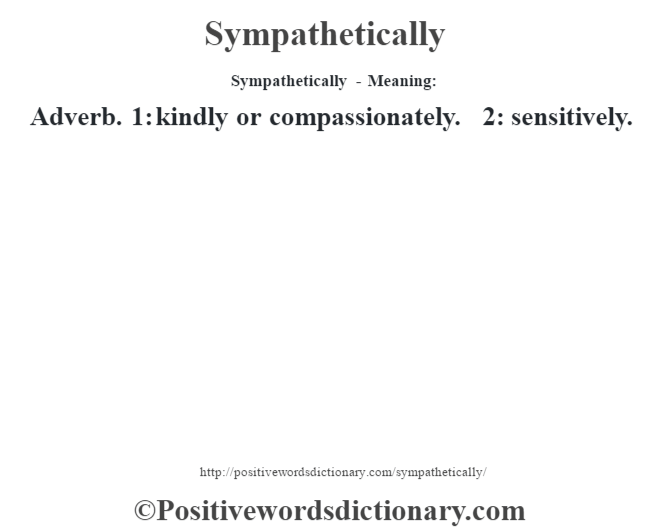 Sympathetically - Meaning: Adverb. 1: kindly or compassionately. 2: sensitively.