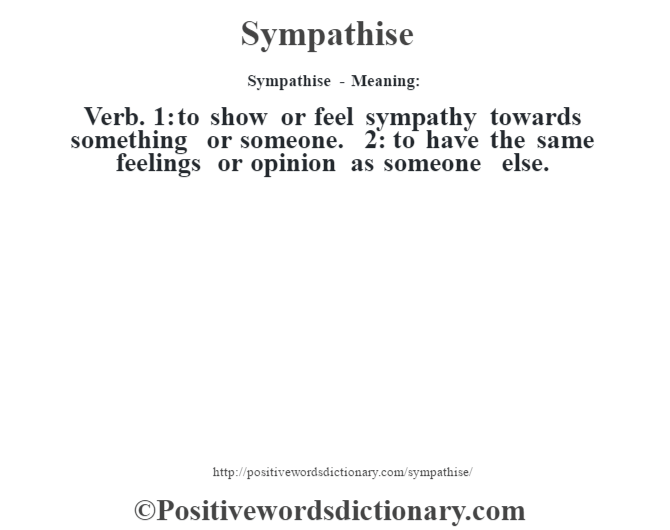 Sympathise - Meaning: Verb. 1: to show or feel sympathy towards something or someone. 2: to have the same feelings or opinion as someone else.