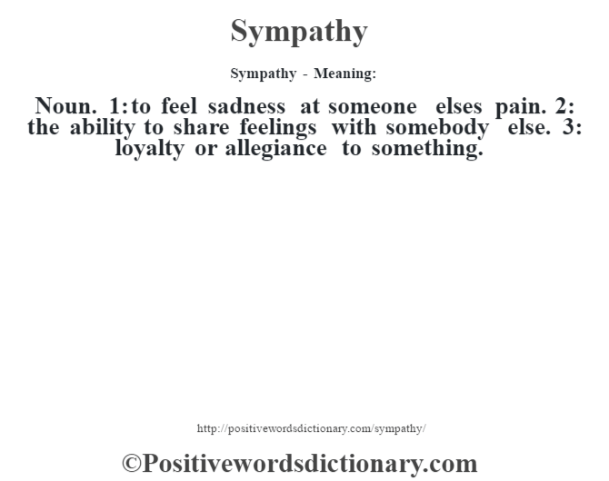 Sympathy - Meaning: Noun. 1: to feel sadness at someone else's pain. 2: the ability to share feelings with somebody else. 3: loyalty or allegiance to something.