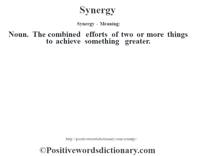 Synergy - Meaning: Noun. The combined efforts of two or more things to achieve something greater.