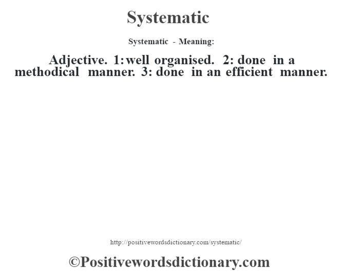 Systematic - Meaning: Adjective. 1: well organised. 2: done in a methodical manner. 3: done in an efficient manner.